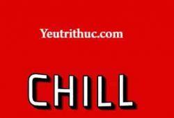 Chill là gì, tìm hiểu nghĩa của từ Chill và dòng nhạc Chillout
