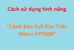 """Cách sử dụng tính năng """"Cảnh Báo Full Disc Trên Menu"""" của VPSSIM"""